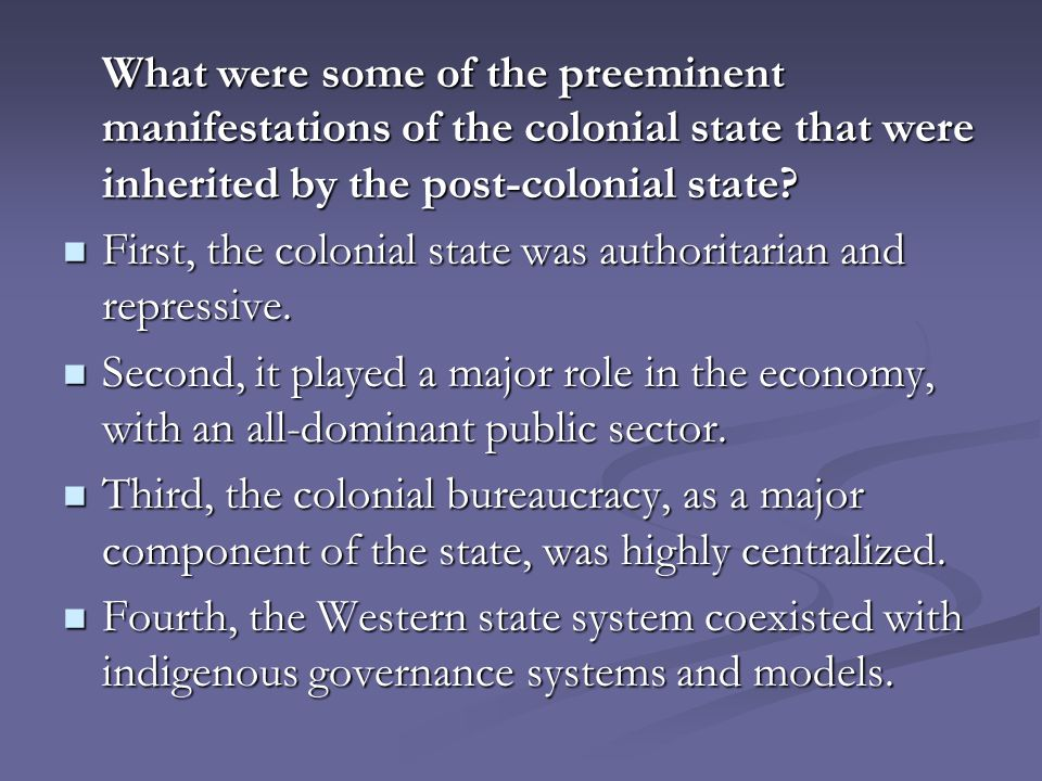 What were some of the preeminent manifestations of the colonial state that were inherited by the post-colonial state.