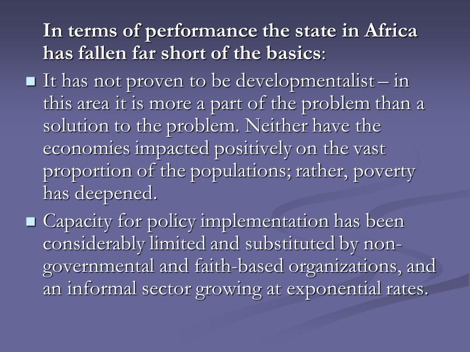 In terms of performance the state in Africa has fallen far short of the basics: It has not proven to be developmentalist – in this area it is more a part of the problem than a solution to the problem.