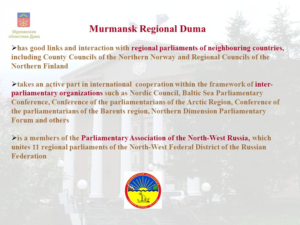 Murmansk Regional Duma  has good links and interaction with regional parliaments of neighbouring countries, including County Councils of the Northern Norway and Regional Councils of the Northern Finland  takes an active part in international cooperation within the framework of inter- parliamentary organizations such as Nordic Council, Baltic Sea Parliamentary Conference, Conference of the parliamentarians of the Arctic Region, Conference of the parliamentarians of the Barents region, Northern Dimension Parliamentary Forum and others  is a members of the Parliamentary Association of the North-West Russia, which unites 11 regional parliaments of the North-West Federal District of the Russian Federation