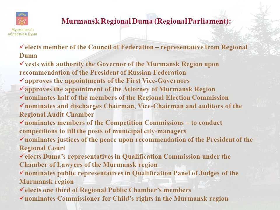  elects member of the Council of Federation – representative from Regional Duma  vests with authority the Governor of the Murmansk Region upon recommendation of the President of Russian Federation  approves the appointments of the First Vice-Governors  approves the appointment of the Attorney of Murmansk Region  nominates half of the members of the Regional Election Commission  nominates and discharges Chairman, Vice-Chairman and auditors of the Regional Audit Chamber  nominates members of the Competition Commissions – to conduct competitions to fill the posts of municipal city-managers  nominates justices of the peace upon recommendation of the President of the Regional Court  elects Duma's representatives in Qualification Commission under the Chamber of Lawyers of the Murmansk region  nominates public representatives in Qualification Panel of Judges of the Murmansk region  elects one third of Regional Public Chamber's members  nominates Commissioner for Child's rights in the Murmansk region