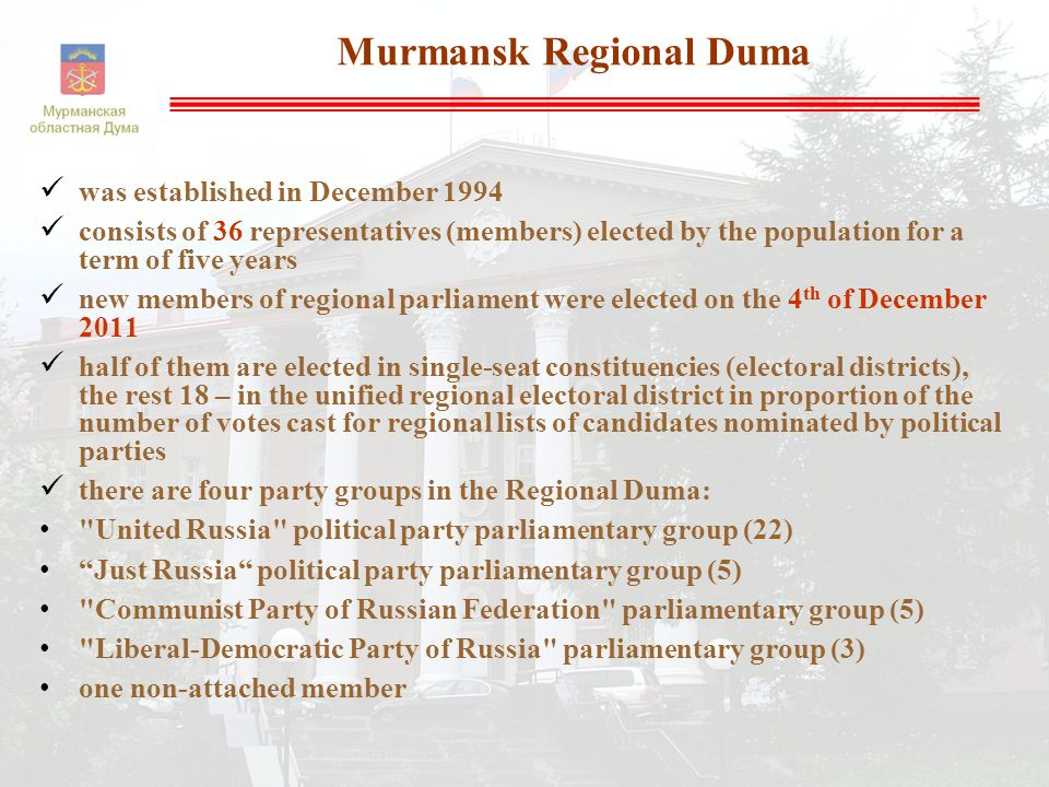  was established in December 1994  consists of 36 representatives (members) elected by the population for a term of five years  new members of regional parliament were elected on the 4 th of December 2011  half of them are elected in single-seat constituencies (electoral districts), the rest 18 – in the unified regional electoral district in proportion of the number of votes cast for regional lists of candidates nominated by political parties  there are four party groups in the Regional Duma: United Russia political party parliamentary group (22) Just Russia political party parliamentary group (5) Communist Party of Russian Federation parliamentary group (5) Liberal-Democratic Party of Russia parliamentary group (3) one non-attached member Murmansk Regional Duma