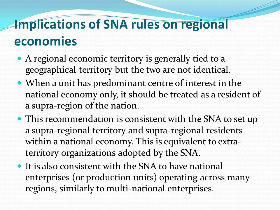 Implications of SNA rules on regional economies A regional economic territory is generally tied to a geographical territory but the two are not identical.