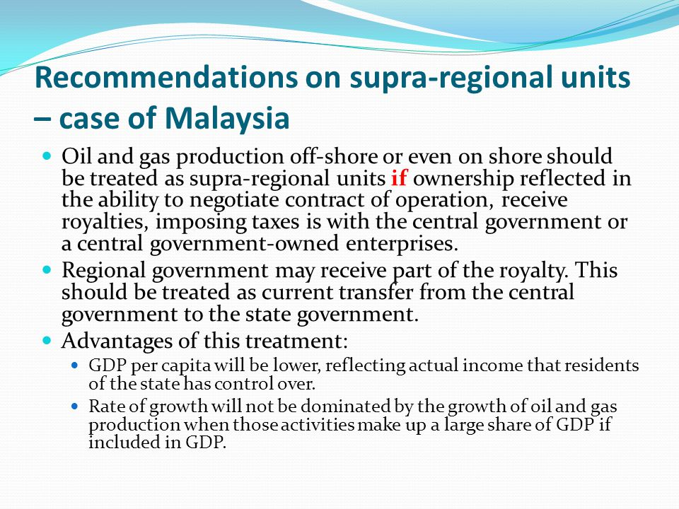 Recommendations on supra-regional units – case of Malaysia Oil and gas production off-shore or even on shore should be treated as supra-regional units if ownership reflected in the ability to negotiate contract of operation, receive royalties, imposing taxes is with the central government or a central government-owned enterprises.