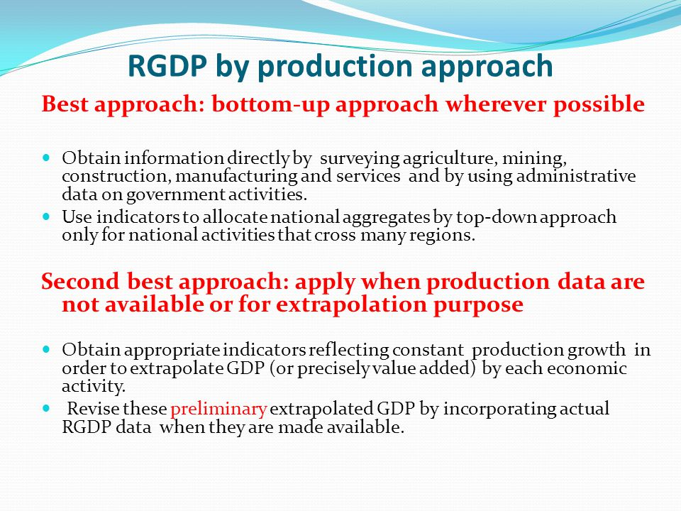 RGDP by production approach Best approach: bottom-up approach wherever possible Obtain information directly by surveying agriculture, mining, construction, manufacturing and services and by using administrative data on government activities.