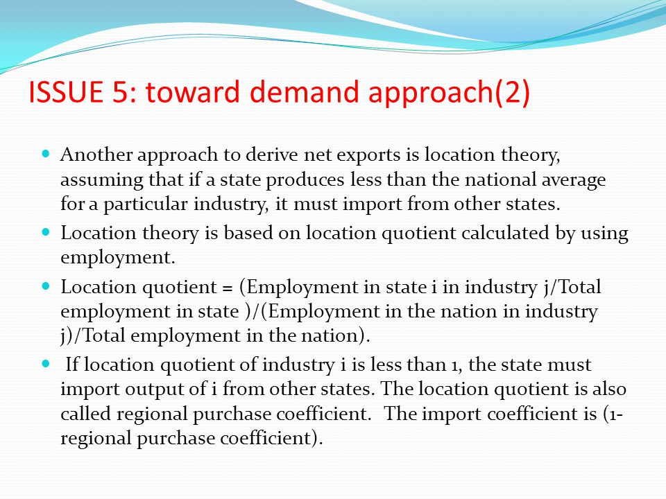 ISSUE 5: toward demand approach(2) Another approach to derive net exports is location theory, assuming that if a state produces less than the national average for a particular industry, it must import from other states.