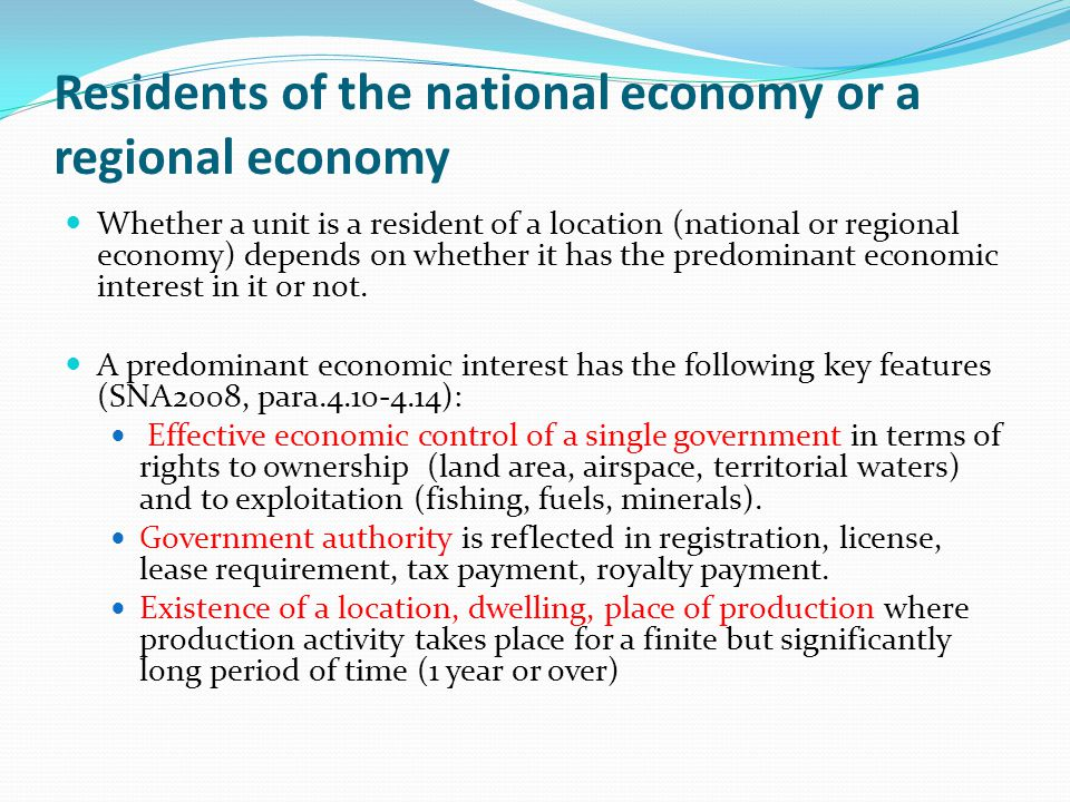 Residents of the national economy or a regional economy Whether a unit is a resident of a location (national or regional economy) depends on whether it has the predominant economic interest in it or not.