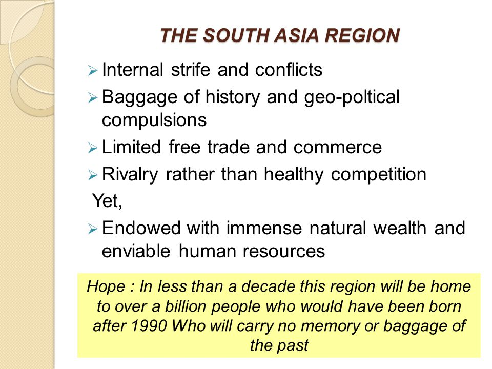 THE SOUTH ASIA REGION  Internal strife and conflicts  Baggage of history and geo-poltical compulsions  Limited free trade and commerce  Rivalry rather than healthy competition Yet,  Endowed with immense natural wealth and enviable human resources Hope : In less than a decade this region will be home to over a billion people who would have been born after 1990 Who will carry no memory or baggage of the past