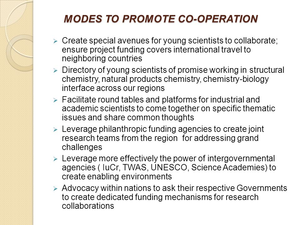 MODES TO PROMOTE CO-OPERATION MODES TO PROMOTE CO-OPERATION  Create special avenues for young scientists to collaborate; ensure project funding covers international travel to neighboring countries  Directory of young scientists of promise working in structural chemistry, natural products chemistry, chemistry-biology interface across our regions  Facilitate round tables and platforms for industrial and academic scientists to come together on specific thematic issues and share common thoughts  Leverage philanthropic funding agencies to create joint research teams from the region for addressing grand challenges  Leverage more effectively the power of intergovernmental agencies ( IuCr, TWAS, UNESCO, Science Academies) to create enabling environments  Advocacy within nations to ask their respective Governments to create dedicated funding mechanisms for research collaborations