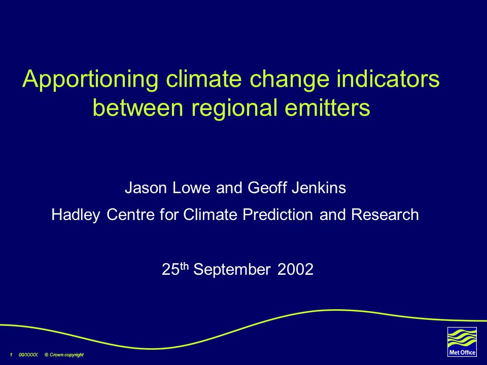 1 00/XXXX © Crown copyright Apportioning climate change indicators between regional emitters Jason Lowe and Geoff Jenkins Hadley Centre for Climate Prediction and Research 25 th September 2002