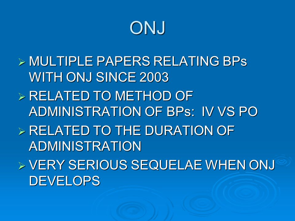 ONJ  MULTIPLE PAPERS RELATING BPs WITH ONJ SINCE 2003  RELATED TO METHOD OF ADMINISTRATION OF BPs: IV VS PO  RELATED TO THE DURATION OF ADMINISTRAT