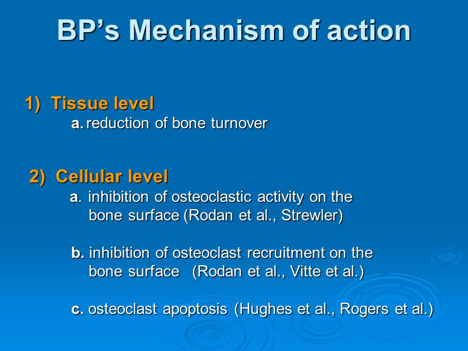 BP's Mechanism of action 1) Tissue level a. reduction of bone turnover 2) Cellular level 2) Cellular level a. inhibition of osteoclastic activity on t