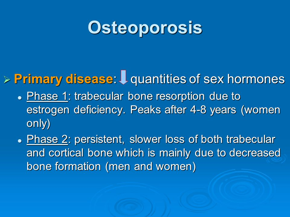 Osteoporosis  Primary disease: quantities of sex hormones Phase 1: trabecular bone resorption due to estrogen deficiency. Peaks after 4-8 years (wome