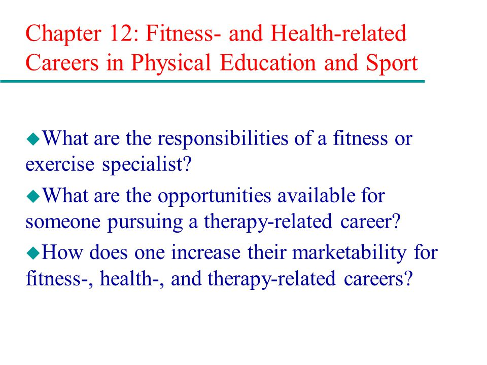 Chapter 12: Fitness- and Health-related Careers in Physical Education and Sport u What are the responsibilities of a fitness or exercise specialist.