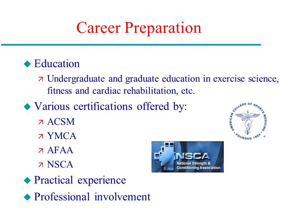 Career Preparation u Education ä Undergraduate and graduate education in exercise science, fitness and cardiac rehabilitation, etc. u Various certific