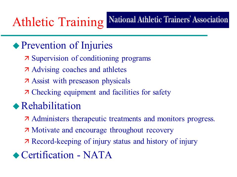 Athletic Training u Prevention of Injuries ä Supervision of conditioning programs ä Advising coaches and athletes ä Assist with preseason physicals ä Checking equipment and facilities for safety u Rehabilitation ä Administers therapeutic treatments and monitors progress.