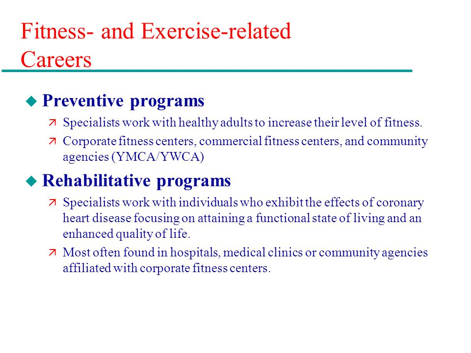 Fitness- and Exercise-related Careers u Preventive programs ä Specialists work with healthy adults to increase their level of fitness.