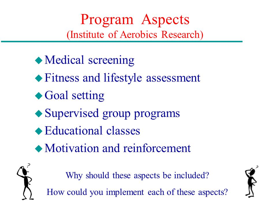 Program Aspects (Institute of Aerobics Research) u Medical screening u Fitness and lifestyle assessment u Goal setting u Supervised group programs u Educational classes u Motivation and reinforcement Why should these aspects be included.