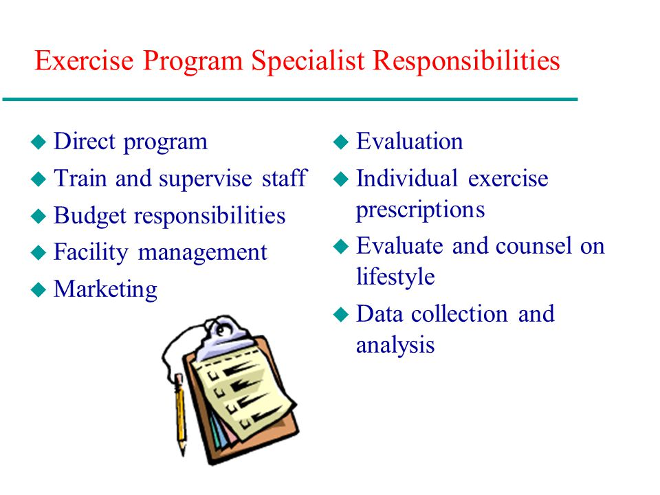 Exercise Program Specialist Responsibilities u Direct program u Train and supervise staff u Budget responsibilities u Facility management u Marketing u Evaluation u Individual exercise prescriptions u Evaluate and counsel on lifestyle u Data collection and analysis
