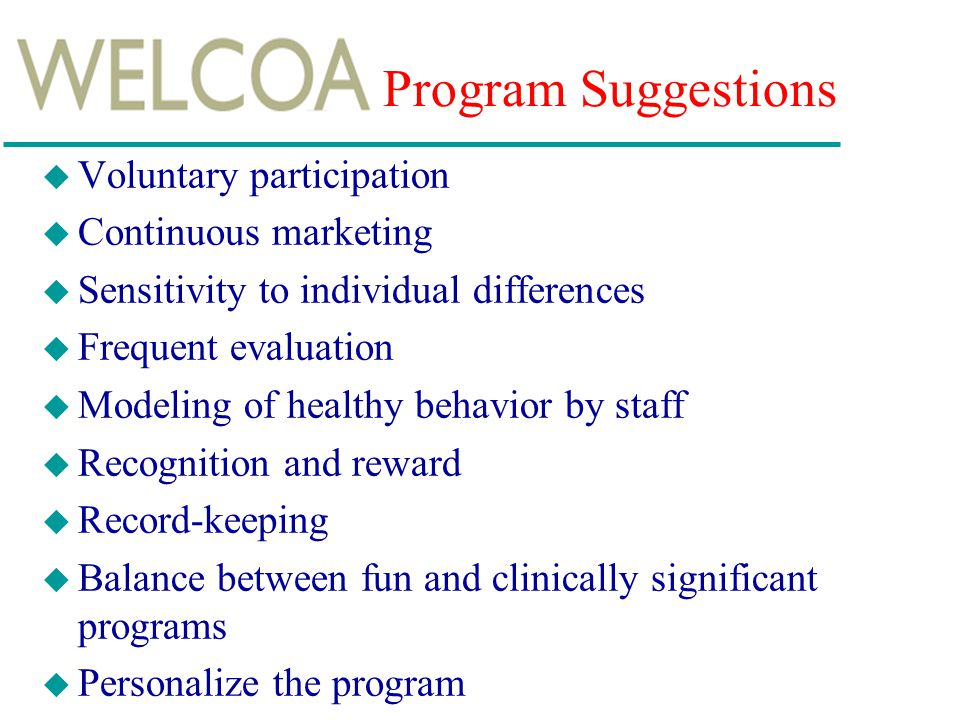 Program Suggestions u Voluntary participation u Continuous marketing u Sensitivity to individual differences u Frequent evaluation u Modeling of healthy behavior by staff u Recognition and reward u Record-keeping u Balance between fun and clinically significant programs u Personalize the program
