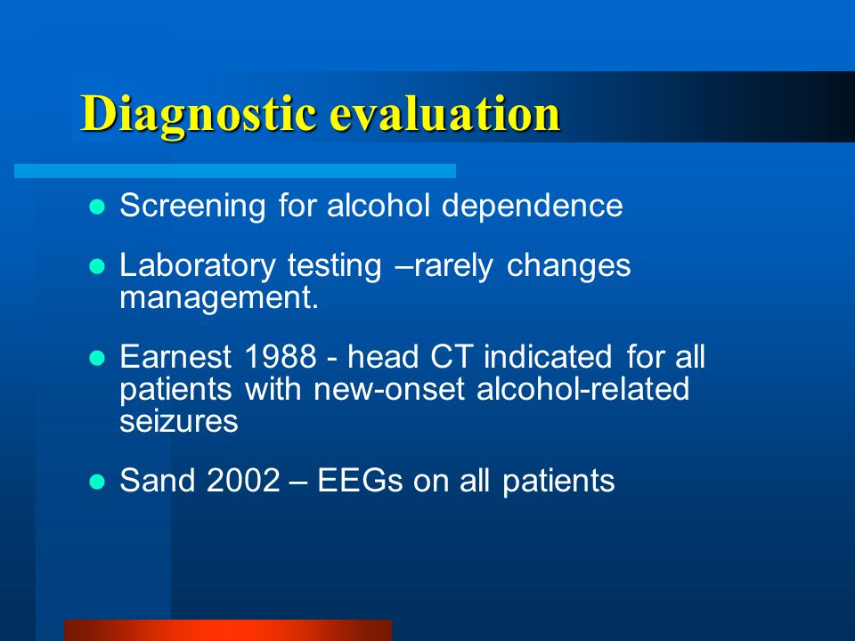 Diagnostic evaluation Screening for alcohol dependence Laboratory testing –rarely changes management.