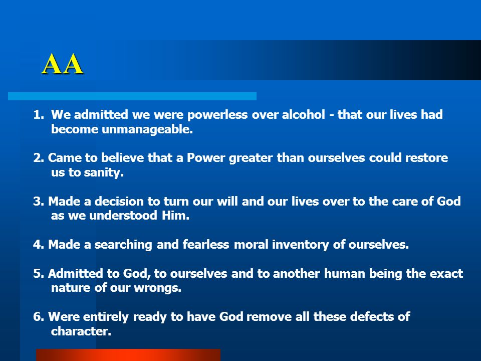 1.We admitted we were powerless over alcohol - that our lives had become unmanageable.