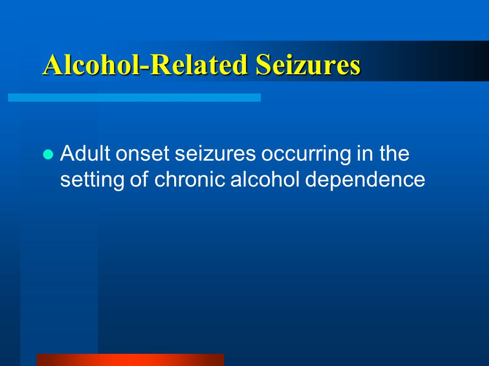 Alcohol-Related Seizures Adult onset seizures occurring in the setting of chronic alcohol dependence