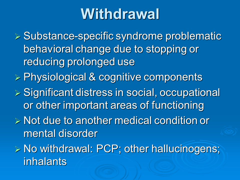 Withdrawal  Substance-specific syndrome problematic behavioral change due to stopping or reducing prolonged use  Physiological & cognitive component