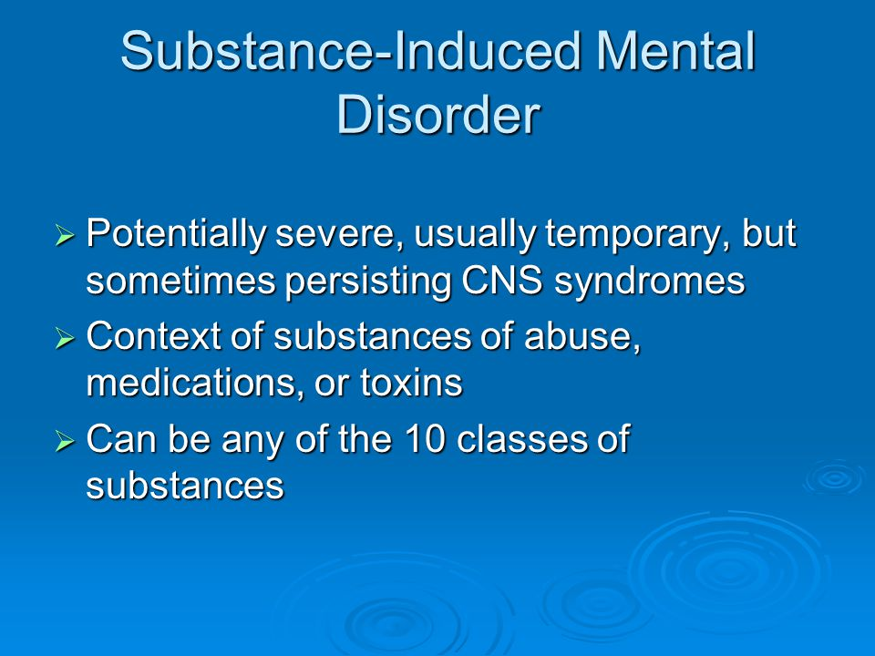 Substance-Induced Mental Disorder  Potentially severe, usually temporary, but sometimes persisting CNS syndromes  Context of substances of abuse, me