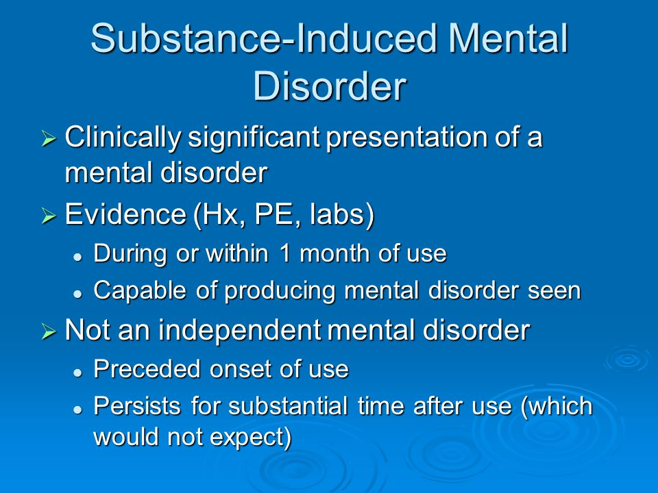 Substance-Induced Mental Disorder  Clinically significant presentation of a mental disorder  Evidence (Hx, PE, labs) During or within 1 month of use