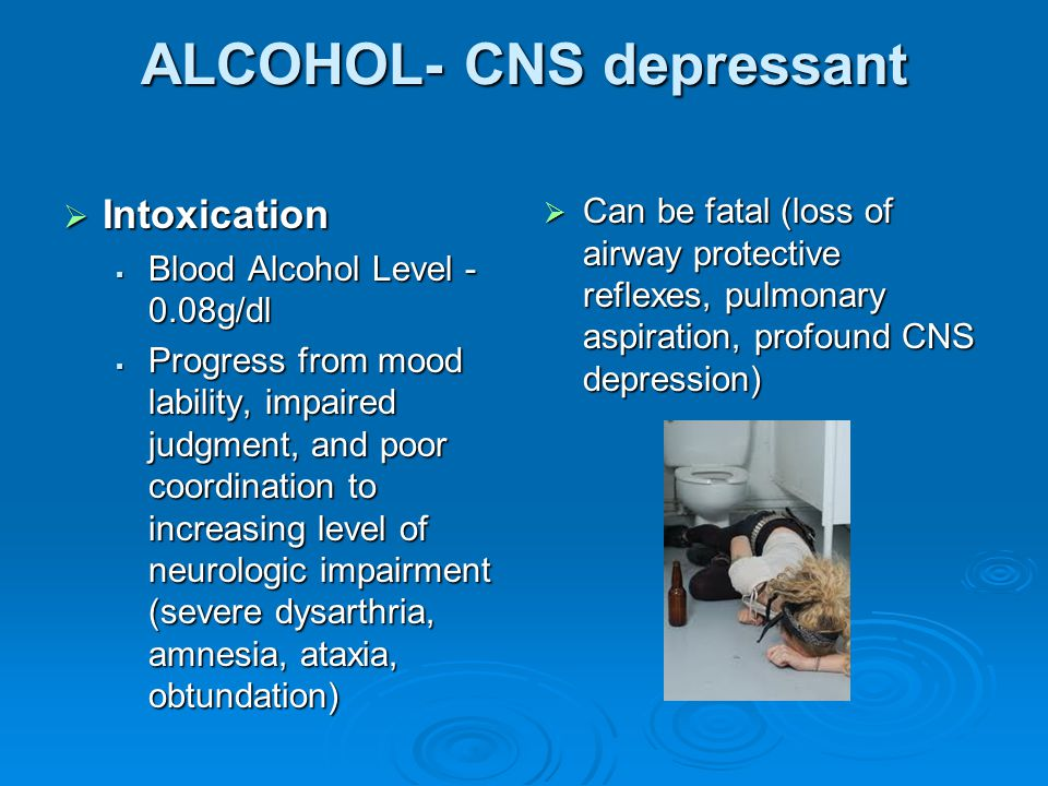 ALCOHOL- CNS depressant  Intoxication  Blood Alcohol Level - 0.08g/dl  Progress from mood lability, impaired judgment, and poor coordination to inc