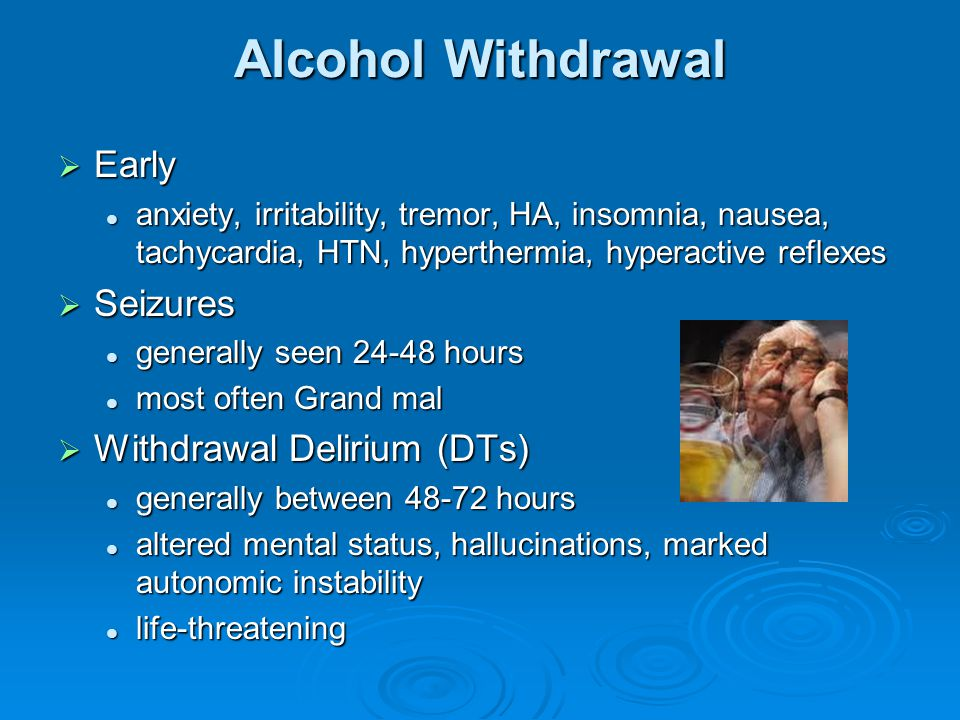 Alcohol Withdrawal  Early anxiety, irritability, tremor, HA, insomnia, nausea, tachycardia, HTN, hyperthermia, hyperactive reflexes anxiety, irritabi