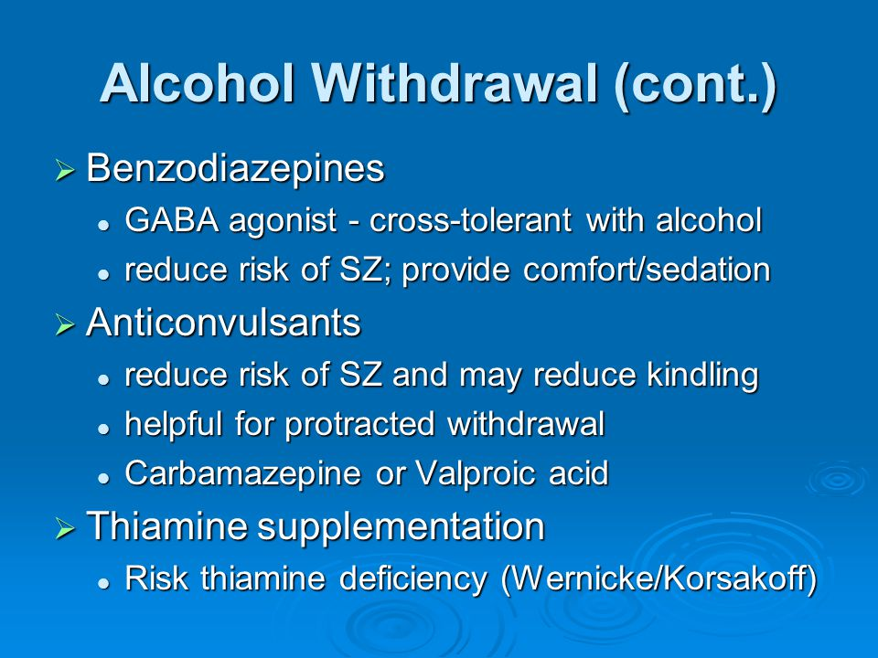 Alcohol Withdrawal (cont.)  Benzodiazepines GABA agonist - cross-tolerant with alcohol GABA agonist - cross-tolerant with alcohol reduce risk of SZ;