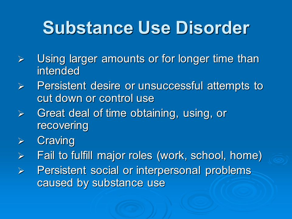 Substance Use Disorder  Important social, occupational, recreational activities given up or reduced  Use in physically hazardous situations  Use despite physical or psychological problems caused by use  Tolerance  Withdrawal (not documented after repeated use of PCP, inhalants, hallucinogens)