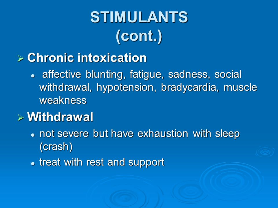 STIMULANTS (cont.)  Chronic intoxication affective blunting, fatigue, sadness, social withdrawal, hypotension, bradycardia, muscle weakness affective