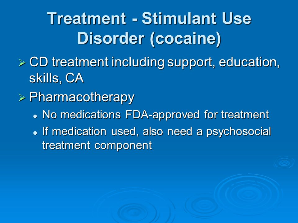 Treatment - Stimulant Use Disorder (cocaine)  CD treatment including support, education, skills, CA  Pharmacotherapy No medications FDA-approved for