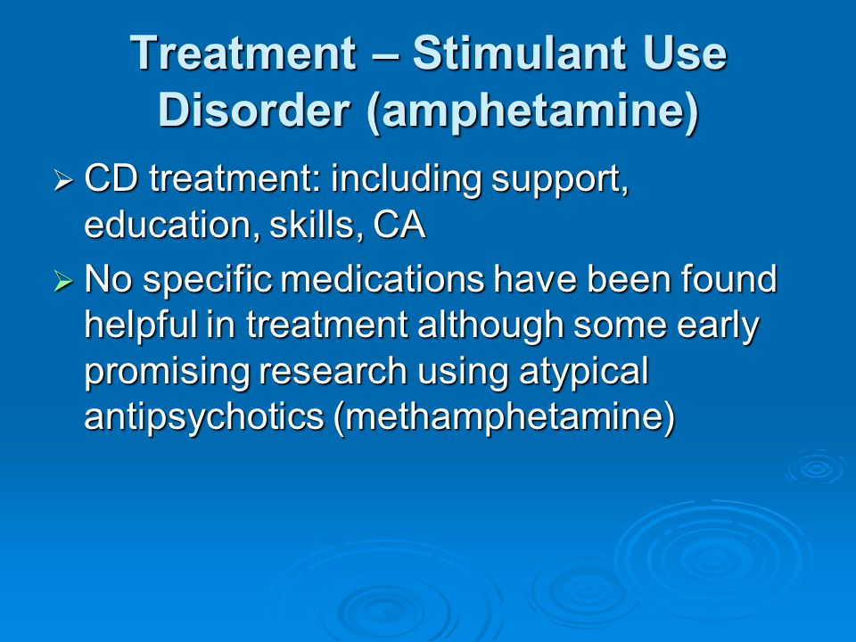 Treatment – Stimulant Use Disorder (amphetamine)  CD treatment: including support, education, skills, CA  No specific medications have been found he