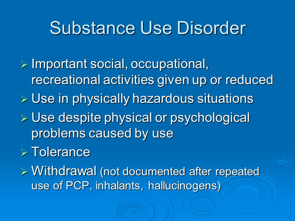 Substance Use Disorder  Important social, occupational, recreational activities given up or reduced  Use in physically hazardous situations  Use de