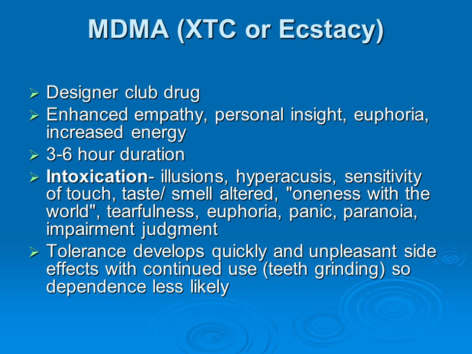 MDMA (XTC or Ecstacy)  Designer club drug  Enhanced empathy, personal insight, euphoria, increased energy  3-6 hour duration  Intoxication- illusi