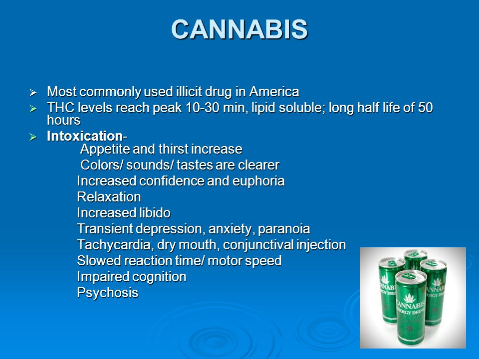 CANNABIS  Most commonly used illicit drug in America  THC levels reach peak 10-30 min, lipid soluble; long half life of 50 hours  Intoxication- App
