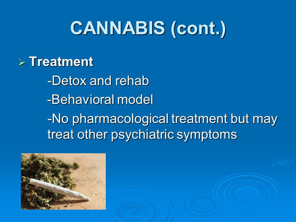 CANNABIS (cont.)  Treatment -Detox and rehab -Behavioral model -Behavioral model -No pharmacological treatment but may treat other psychiatric sympto