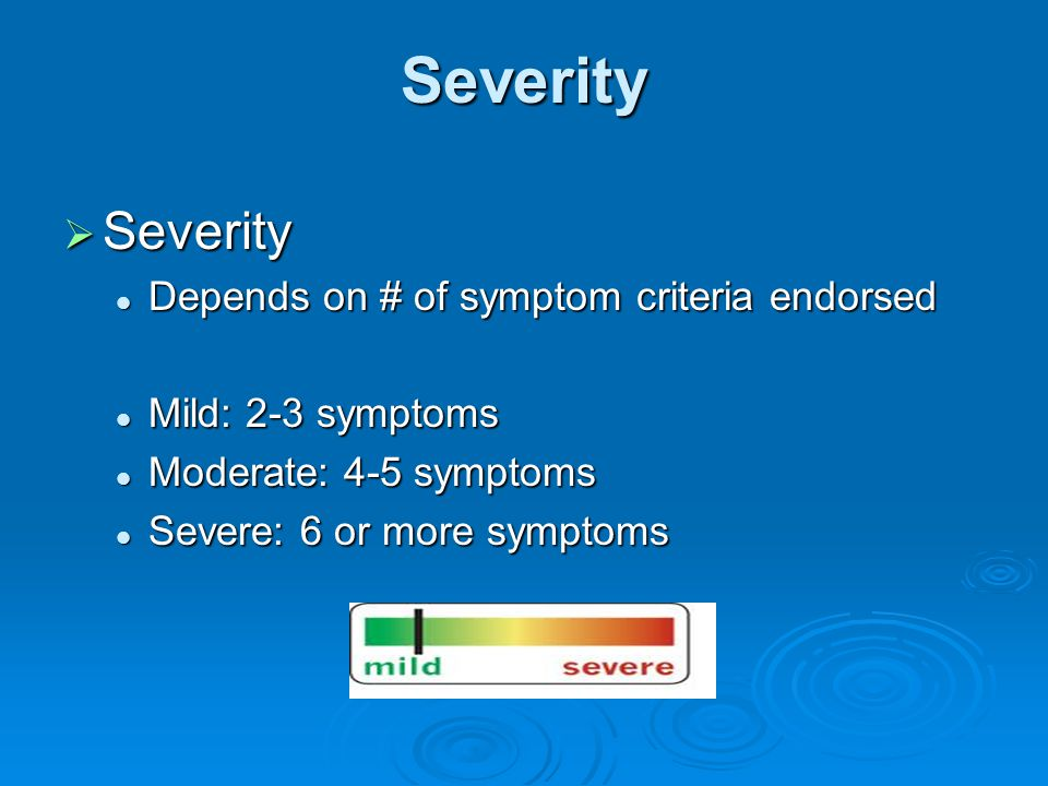 Severity  Severity Depends on # of symptom criteria endorsed Depends on # of symptom criteria endorsed Mild: 2-3 symptoms Mild: 2-3 symptoms Moderate