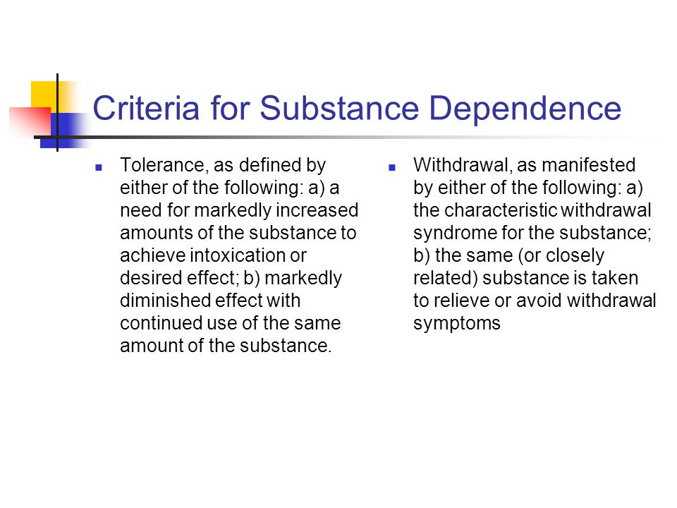 Criteria cont'd The substance is often taken in larger amounts or over a longer period than was intended There is a persistent desire or unsuccessful efforts to cut down or control substance use A great deal of time is spent in activities necessary to obtain the substance (e.g., visiting multiple doctors or driving long distances), use the substance (e.g., chain-smoking), or recover from its effects Important social, occupational, or recreational activities are given up or reduced because of substance use The substance use is continued despite knowledge of having a persistent or recurrent physical or psychological problem that is likely to have been caused or exacerbated by the substance (e.g., current cocaine use despite recognition of cocaine- induced depression, or continued drinking despite recognition that an ulcer was made worse by alcohol consumption.