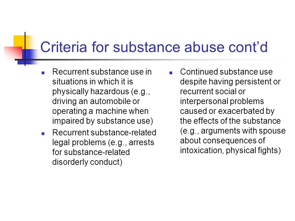 Criteria for substance abuse cont'd Recurrent substance use in situations in which it is physically hazardous (e.g., driving an automobile or operatin