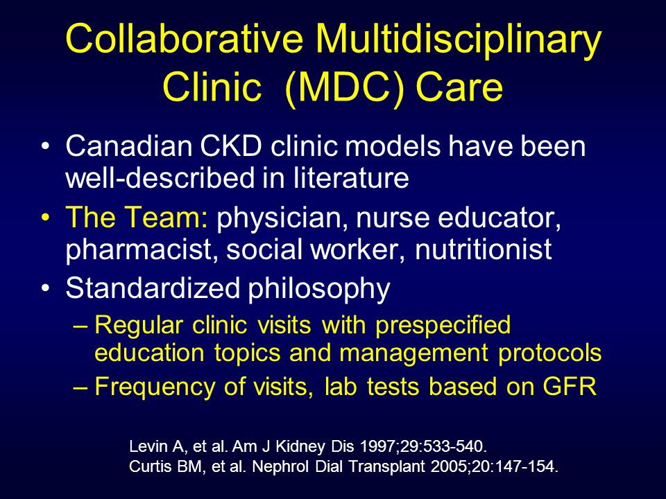 Collaborative Multidisciplinary Clinic (MDC) Care Canadian CKD clinic models have been well-described in literature The Team: physician, nurse educator, pharmacist, social worker, nutritionist Standardized philosophy –Regular clinic visits with prespecified education topics and management protocols –Frequency of visits, lab tests based on GFR Levin A, et al.