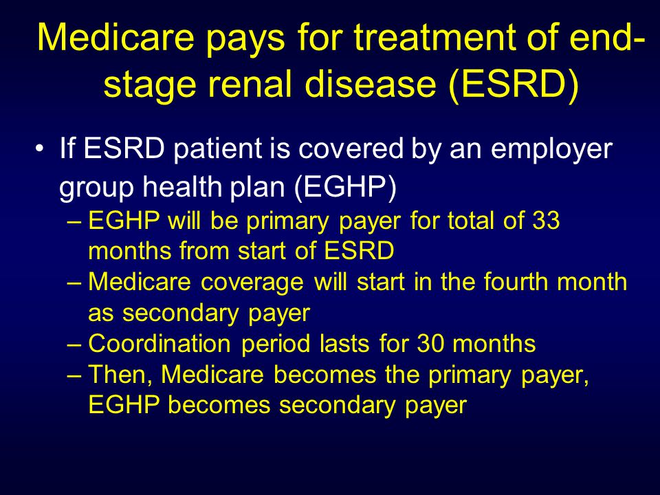 Medicare pays for treatment of end- stage renal disease (ESRD) If ESRD patient is covered by an employer group health plan (EGHP) –EGHP will be primary payer for total of 33 months from start of ESRD –Medicare coverage will start in the fourth month as secondary payer –Coordination period lasts for 30 months –Then, Medicare becomes the primary payer, EGHP becomes secondary payer