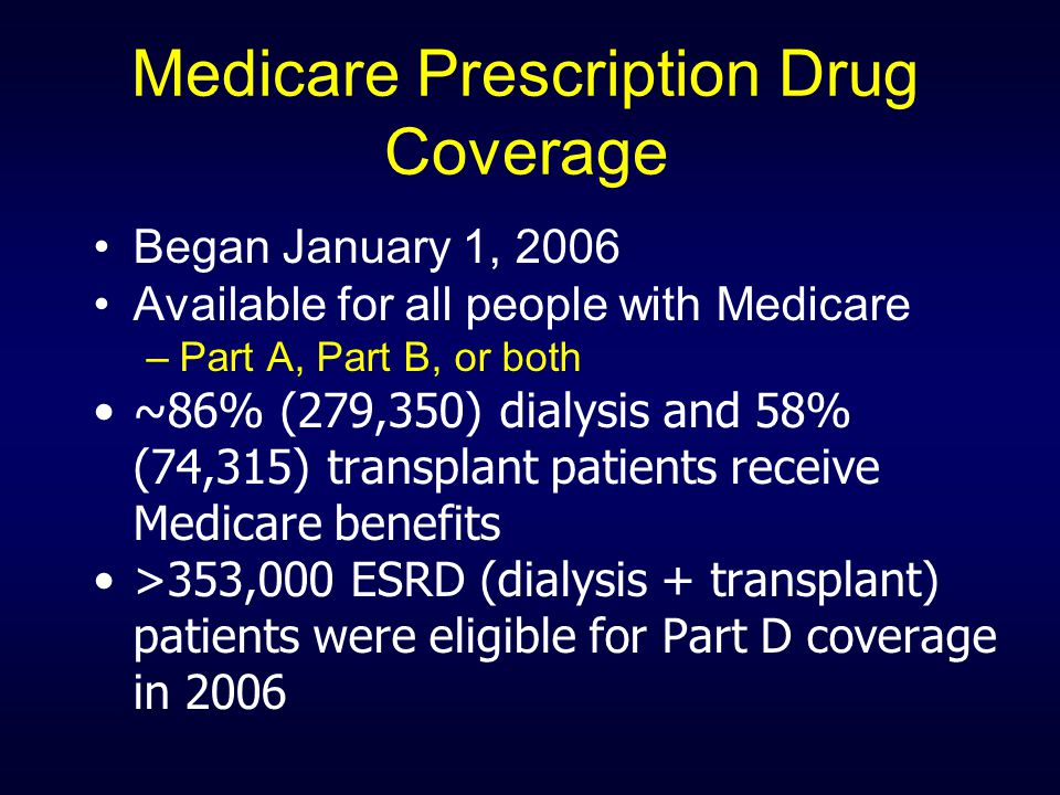 Medicare Prescription Drug Coverage Began January 1, 2006 Available for all people with Medicare –Part A, Part B, or both ~86% (279,350) dialysis and 58% (74,315) transplant patients receive Medicare benefits >353,000 ESRD (dialysis + transplant) patients were eligible for Part D coverage in 2006