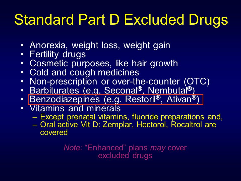 Standard Part D Excluded Drugs Anorexia, weight loss, weight gain Fertility drugs Cosmetic purposes, like hair growth Cold and cough medicines Non-prescription or over-the-counter (OTC) Barbiturates (e.g.