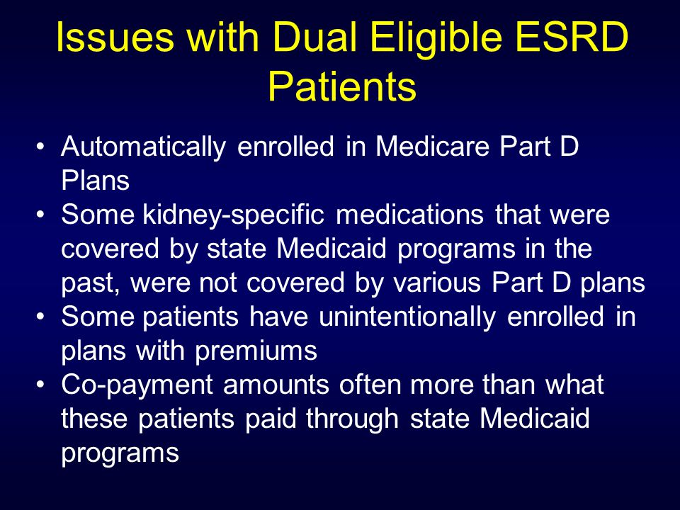 Issues with Dual Eligible ESRD Patients Automatically enrolled in Medicare Part D Plans Some kidney-specific medications that were covered by state Medicaid programs in the past, were not covered by various Part D plans Some patients have unintentionally enrolled in plans with premiums Co-payment amounts often more than what these patients paid through state Medicaid programs