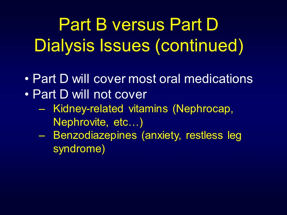 Part B versus Part D Dialysis Issues (continued) Part D will cover most oral medications Part D will not cover – Kidney-related vitamins (Nephrocap, Nephrovite, etc…) – Benzodiazepines (anxiety, restless leg syndrome)