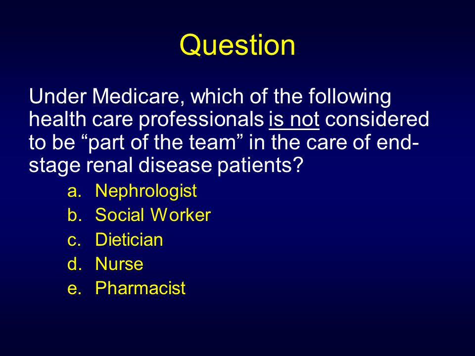 Question Under Medicare, which of the following health care professionals is not considered to be part of the team in the care of end- stage renal disease patients.